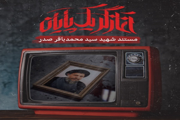 مستند آغازگر یک پایان، زندگی و زمانه شهید صدر